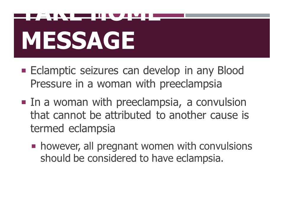 Take Home Message Eclamptic seizures can develop in any Blood Pressure in a woman with preeclampsia.