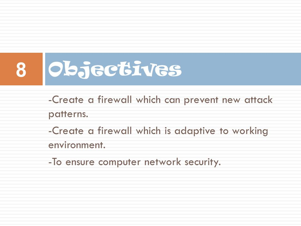 Objectives -Create a firewall which can prevent new attack patterns.