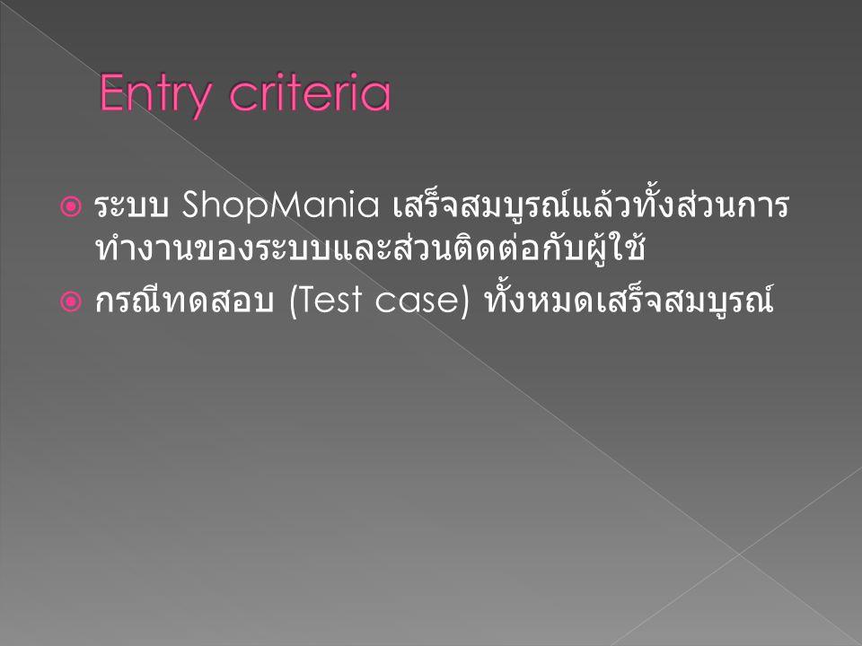 Entry criteria ระบบ ShopMania เสร็จสมบูรณ์แล้วทั้งส่วนการทำงานของระบบและส่วนติดต่อกับผู้ใช้ กรณีทดสอบ (Test case) ทั้งหมดเสร็จสมบูรณ์