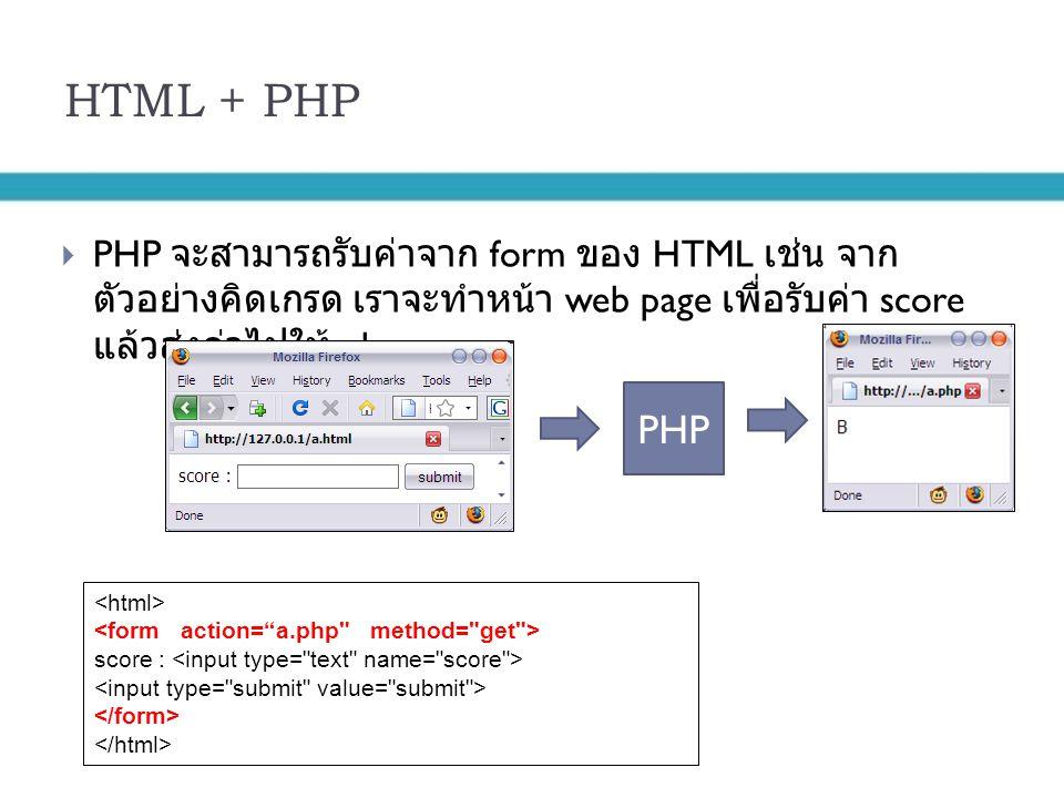 HTML + PHP PHP จะสามารถรับค่าจาก form ของ HTML เช่น จากตัวอย่างคิดเกรด เราจะทำ หน้า web page เพื่อรับค่า score แล้วส่งค่าไปให้ php.