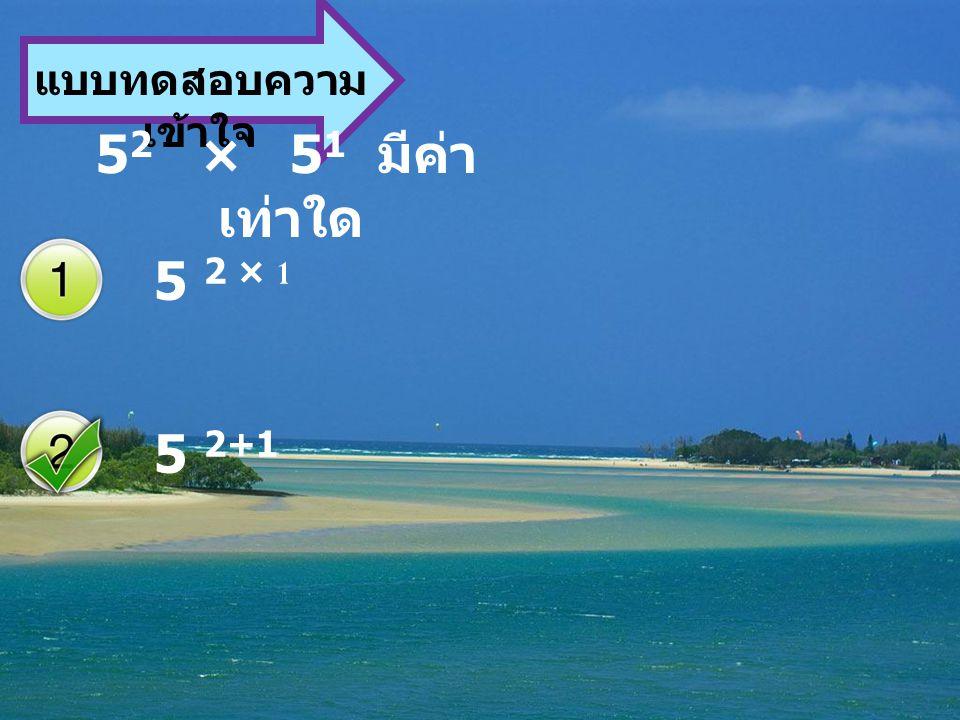 แบบทดสอบความเข้าใจ 52 × 51 มีค่าเท่าใด 5 2 × 1 5 2+1