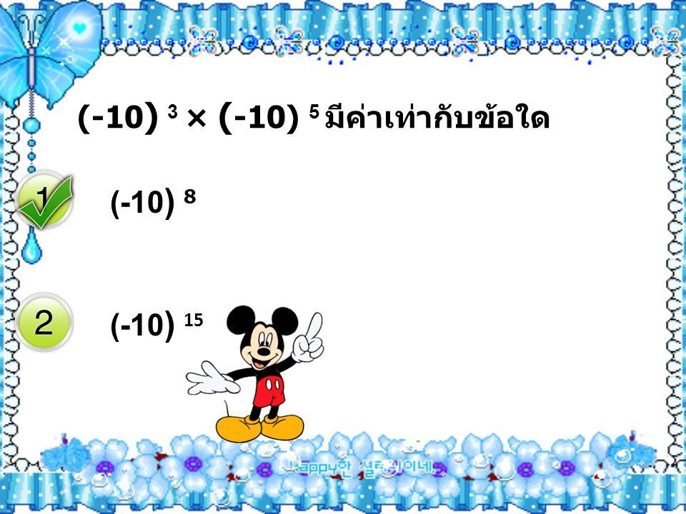 (-10) 3 × (-10) 5 มีค่าเท่ากับข้อใด