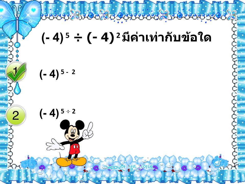 (- 4) 5 ÷ (- 4) 2 มีค่าเท่ากับข้อใด