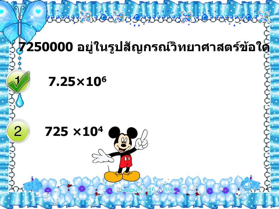 7250000 อยู่ในรูปสัญกรณ์วิทยาศาสตร์ข้อใด