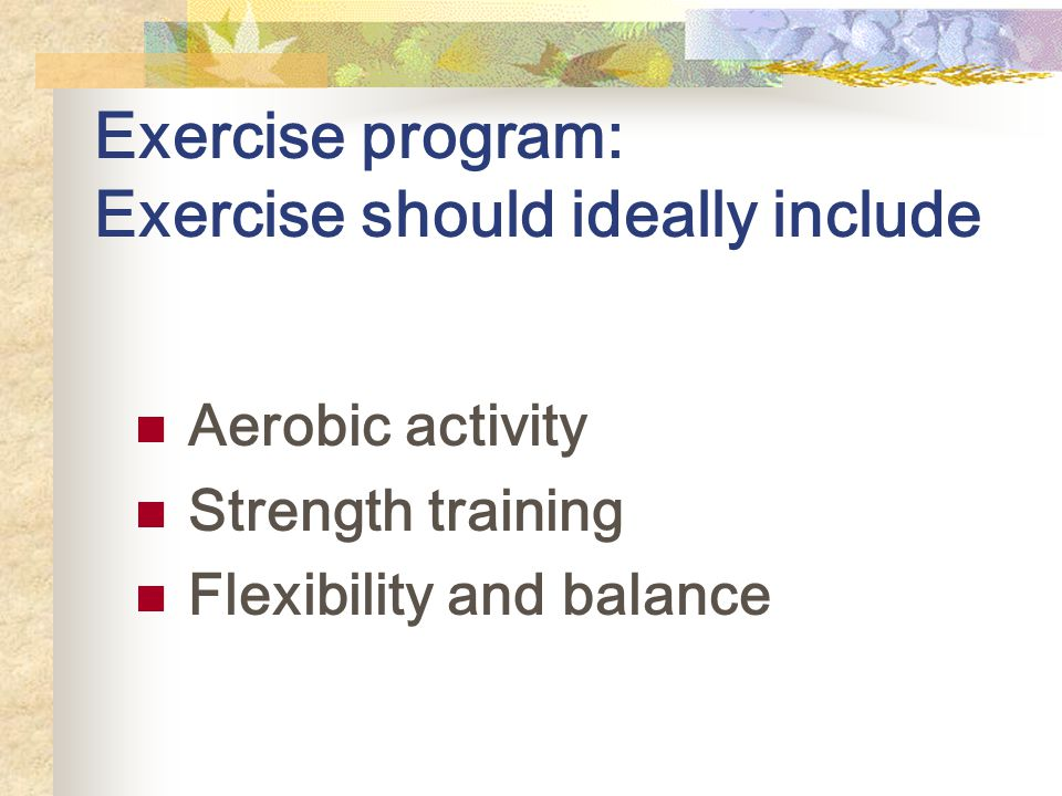 Exercise program: Exercise should ideally include