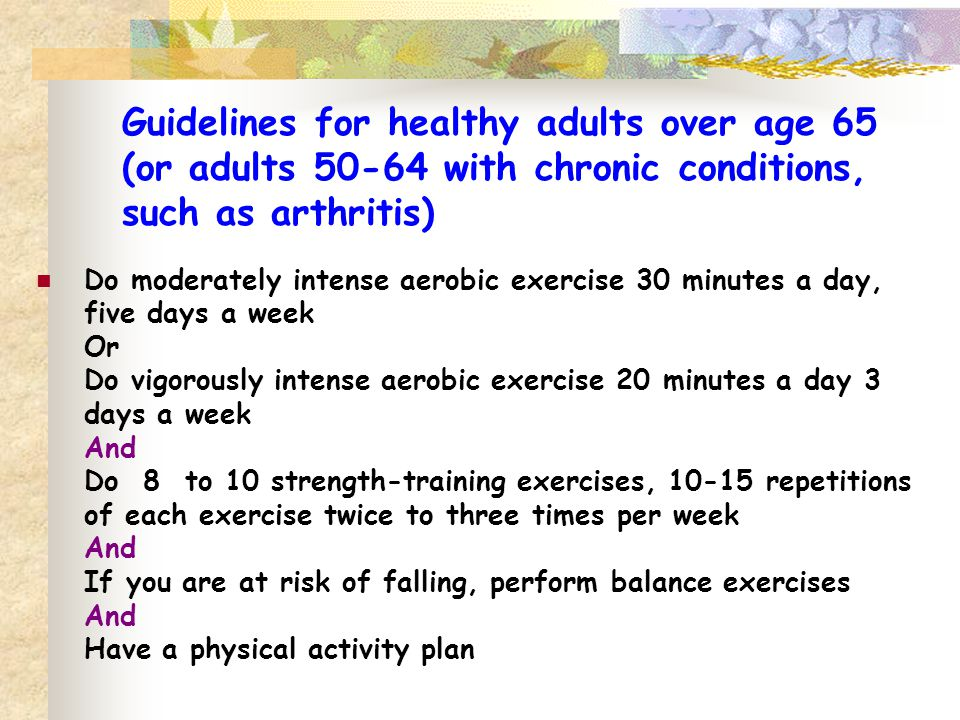Guidelines for healthy adults over age 65 (or adults 50-64 with chronic conditions, such as arthritis)