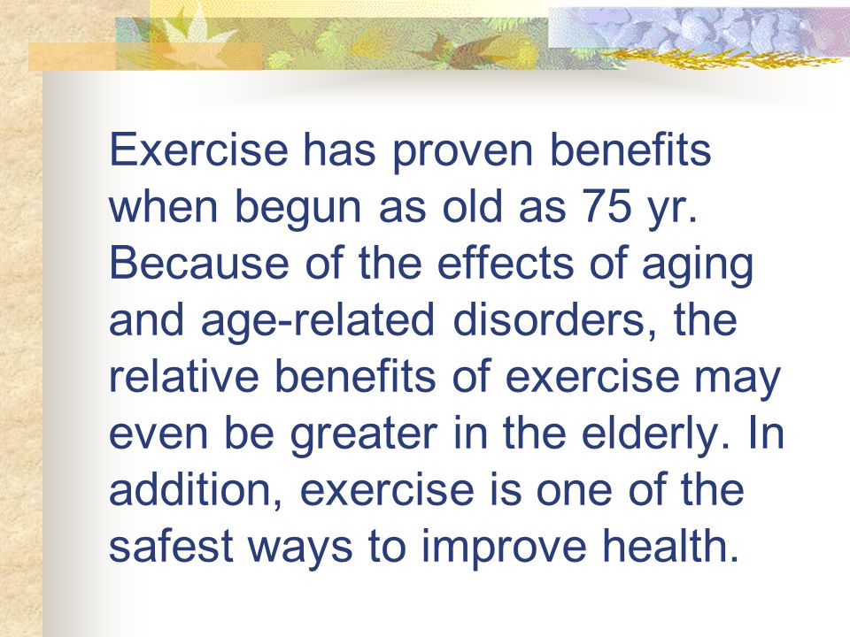 Exercise has proven benefits when begun as old as 75 yr