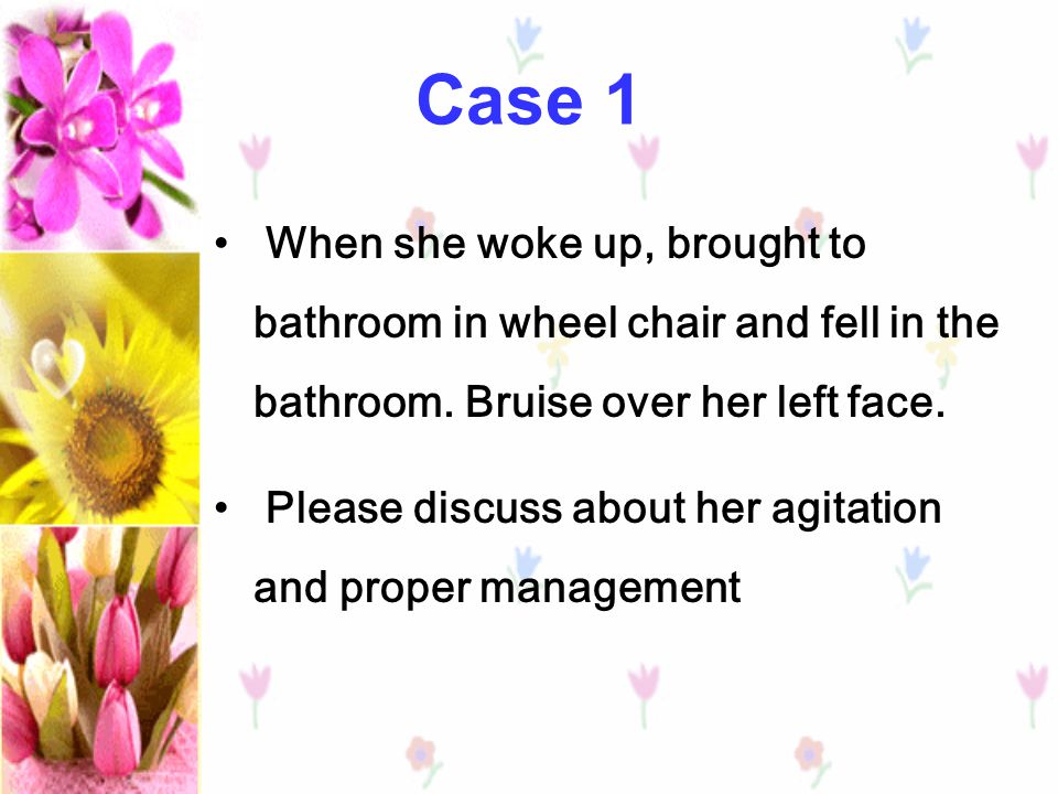 Case 1 When she woke up, brought to bathroom in wheel chair and fell in the bathroom. Bruise over her left face.