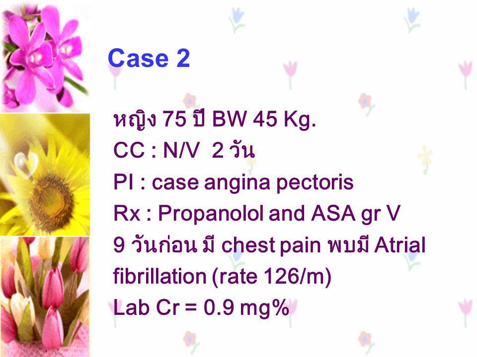 Case 2 หญิง 75 ปี BW 45 Kg. CC : N/V 2 วัน PI : case angina pectoris