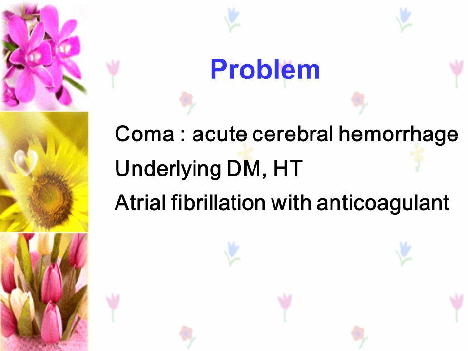 Problem Coma : acute cerebral hemorrhage Underlying DM, HT