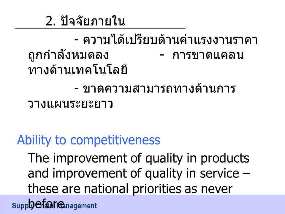 2. ปัจจัยภายใน - ความได้เปรียบด้านค่าแรงงานราคาถูกกำลังหมดลง - การขาดแคลนทางด้านเทคโนโลยี - ขาดความสามารถทางด้านการวางแผนระยะยาว Ability to competitiveness The improvement of quality in products and improvement of quality in service – these are national priorities as never before.