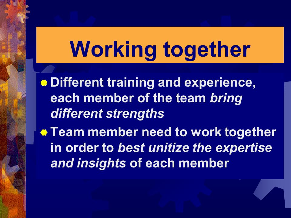 Working together Different training and experience, each member of the team bring different strengths.