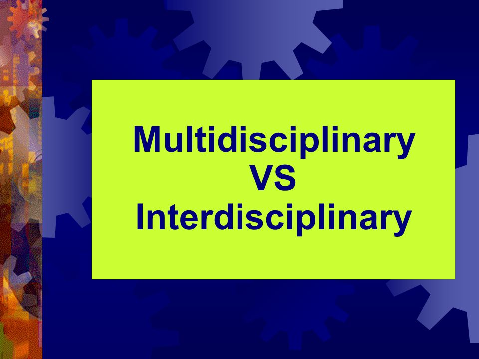 Multidisciplinary VS Interdisciplinary