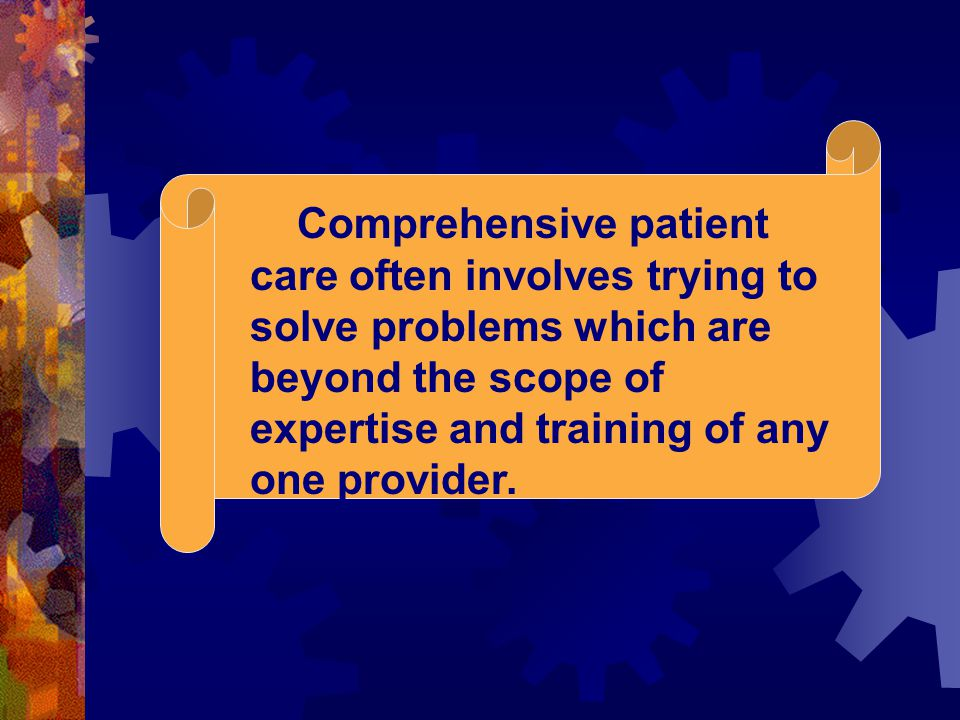 Comprehensive patient care often involves trying to solve problems which are beyond the scope of expertise and training of any one provider.
