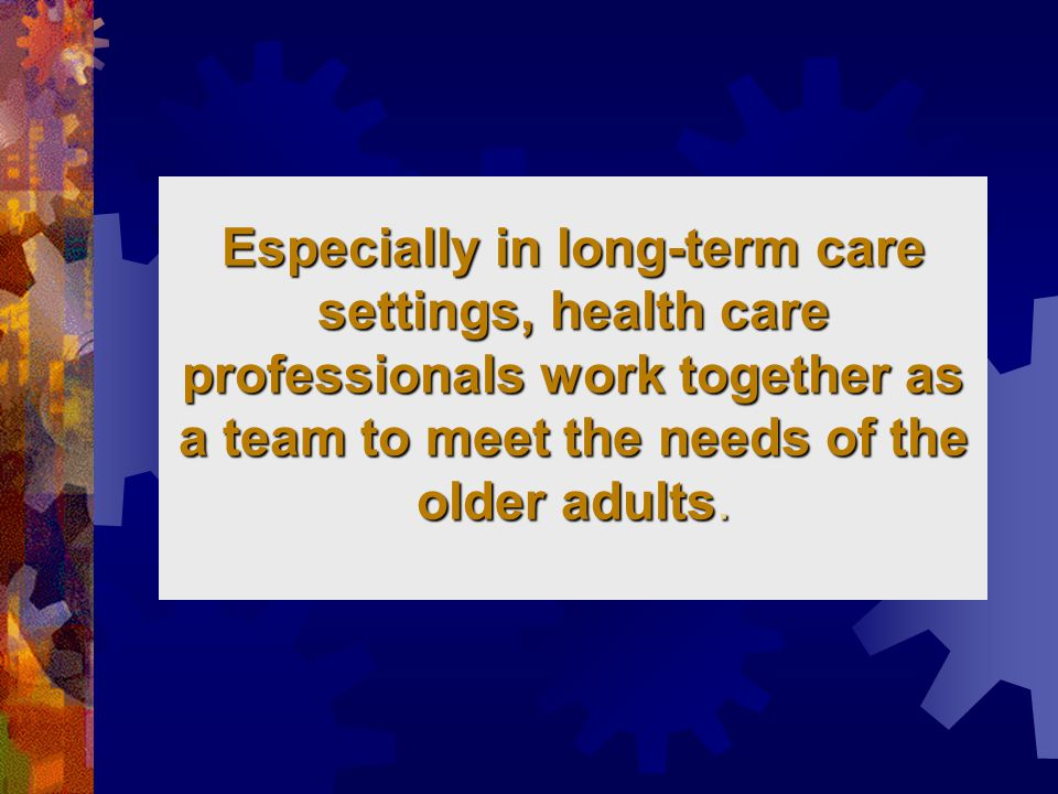 Especially in long-term care settings, health care professionals work together as a team to meet the needs of the older adults.