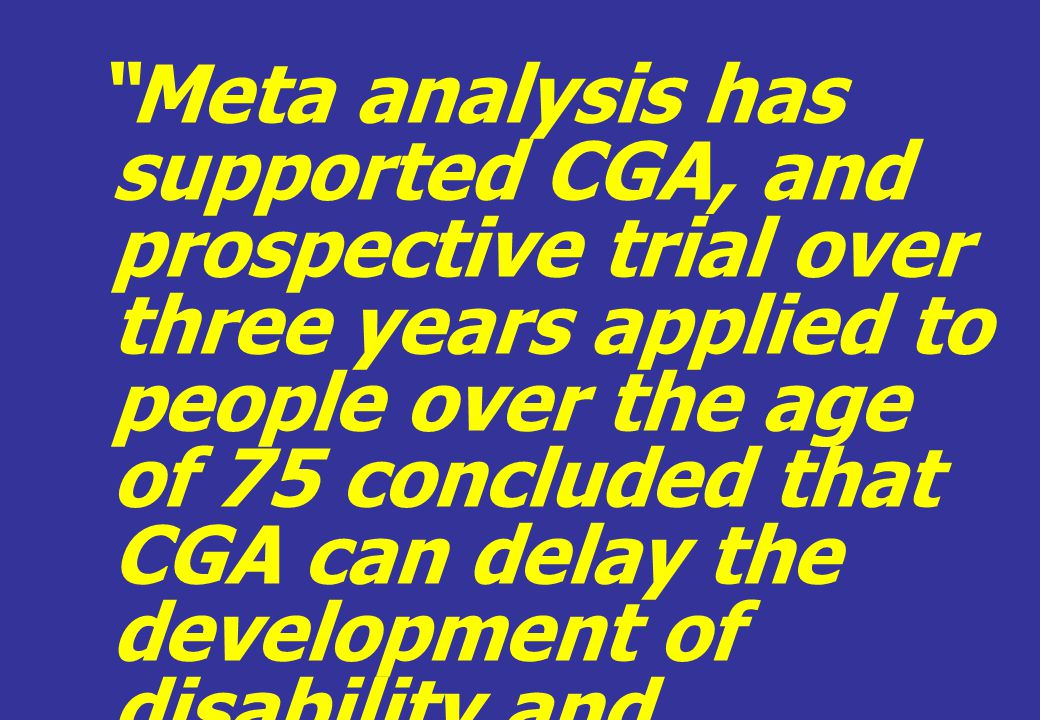 Meta analysis has supported CGA, and prospective trial over three years applied to people over the age of 75 concluded that CGA can delay the development of disability and permanent admission to nursing home care