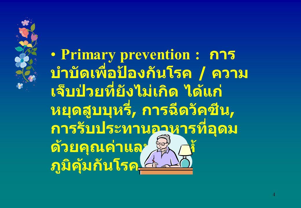 Primary prevention : การบำบัดเพื่อป้องกันโรค / ความเจ็บป่วยที่ยังไม่เกิด ได้แก่ หยุดสูบบุหรี่, การฉีดวัคซีน, การรับประทานอาหารที่อุดมด้วยคุณค่าและการให้ภูมิคุ้มกันโรค