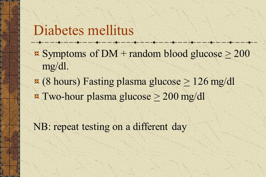 Diabetes mellitus Symptoms of DM + random blood glucose > 200 mg/dl. (8 hours) Fasting plasma glucose > 126 mg/dl.