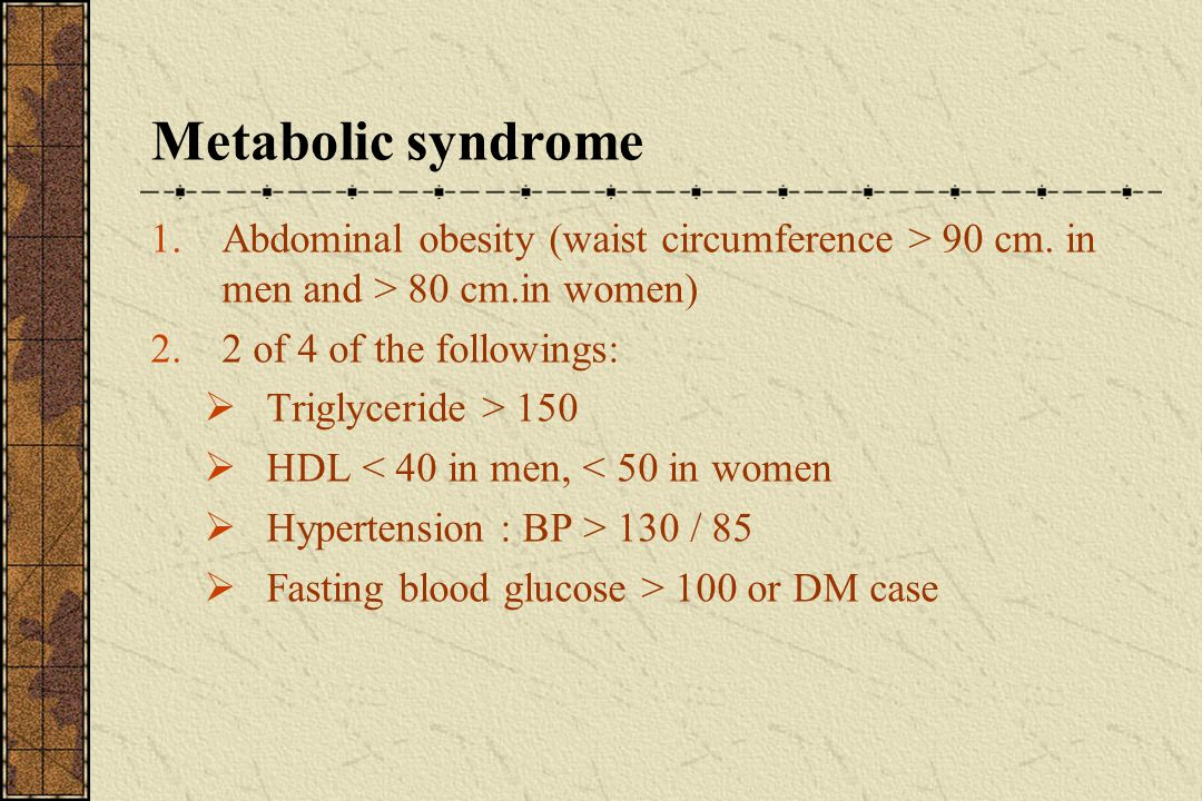 Metabolic syndrome Abdominal obesity (waist circumference > 90 cm. in men and > 80 cm.in women) 2 of 4 of the followings: