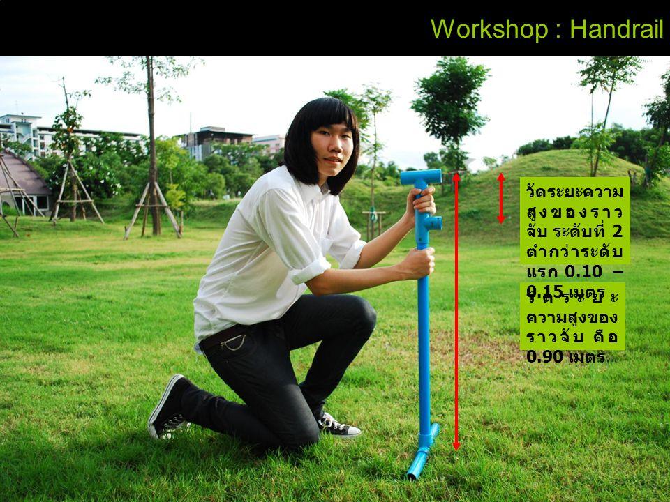 Workshop : Handrail วัดระยะความสูงของราวจับ ระดับที่ 2 ตำกว่าระดับแรก 0.10 – 0.15 เมตร.