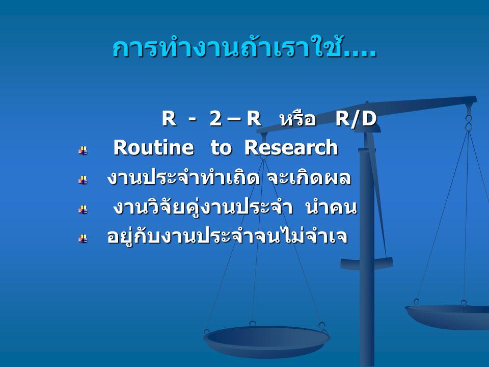 การทำงานถ้าเราใช้.... R - 2 – R หรือ R/D Routine to Research