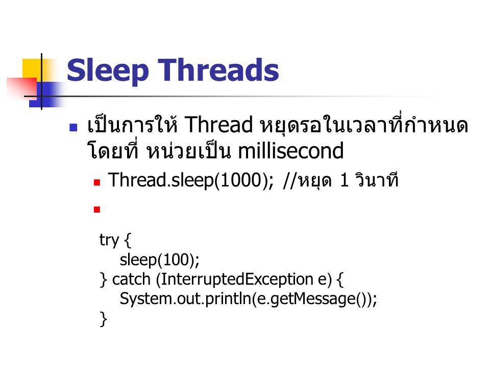 Sleep Threads เป็นการให้ Thread หยุดรอในเวลาที่กำหนด โดยที่ หน่วยเป็น millisecond. Thread.sleep(1000); //หยุด 1 วินาที