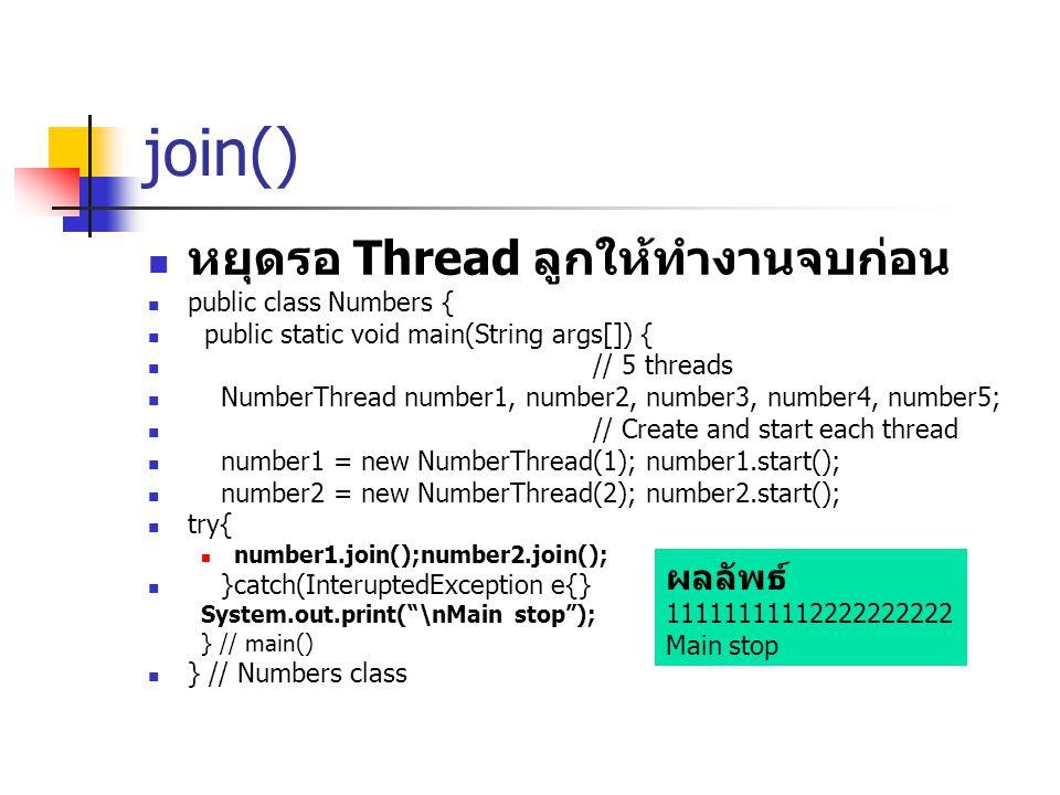 join() หยุดรอ Thread ลูกให้ทำงานจบก่อน ผลลัพธ์ public class Numbers {