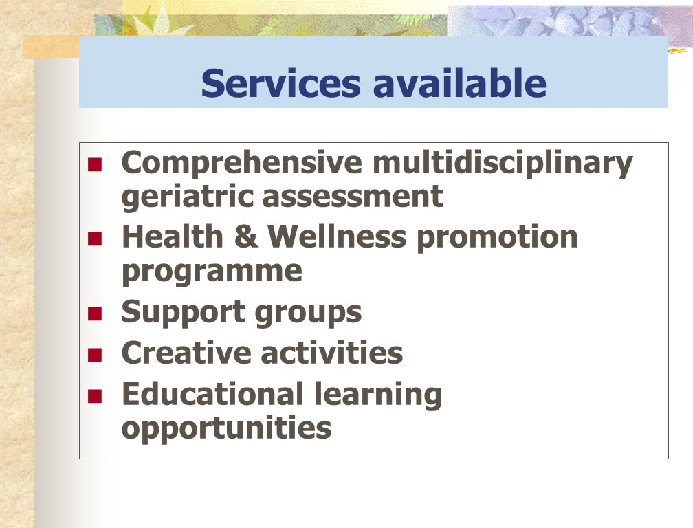 Services available Comprehensive multidisciplinary geriatric assessment. Health & Wellness promotion programme.