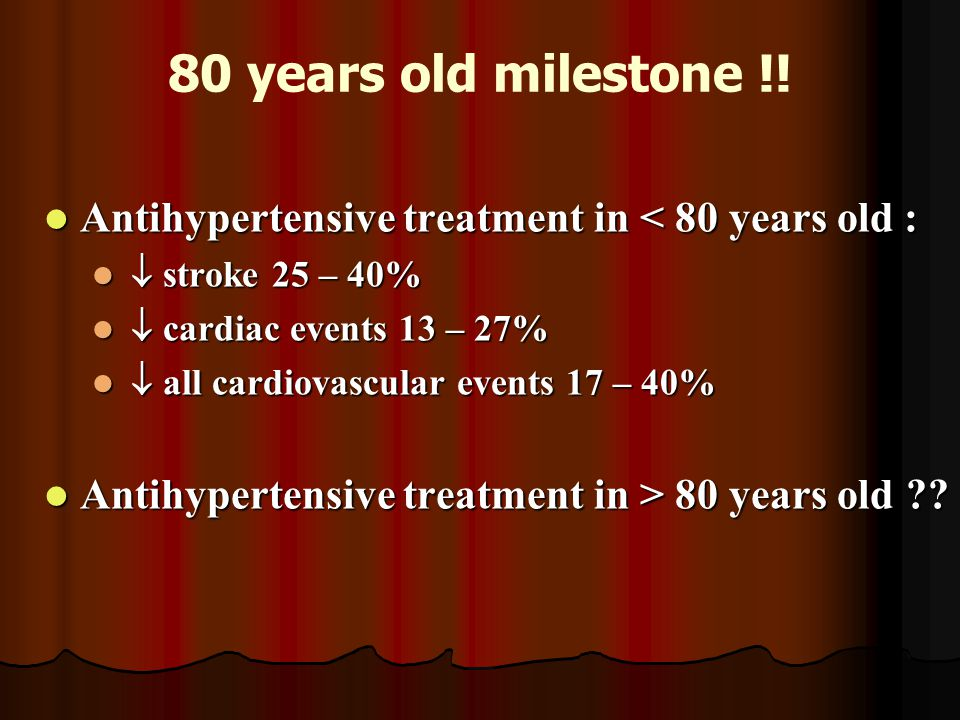 80 years old milestone !! Antihypertensive treatment in < 80 years old :  stroke 25 – 40%  cardiac events 13 – 27%