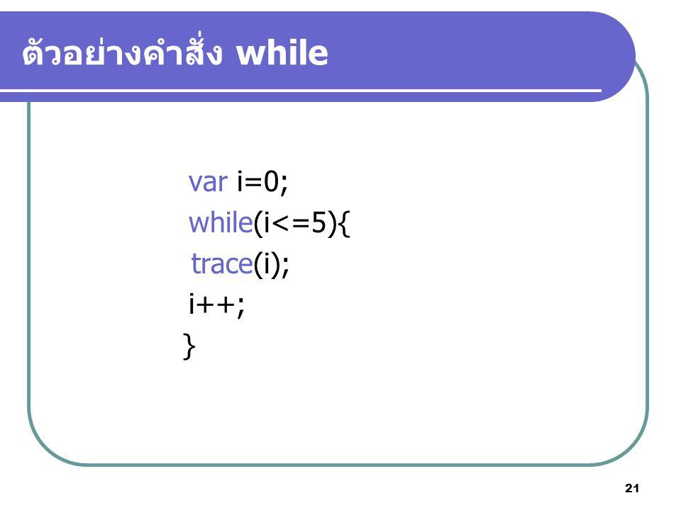 ตัวอย่างคำสั่ง while var i=0; while(i<=5){ trace(i); i++; }