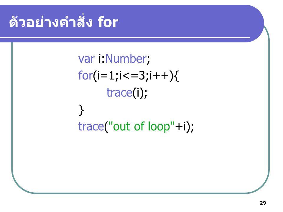 ตัวอย่างคำสั่ง for var i:Number; for(i=1;i<=3;i++){ trace(i); }