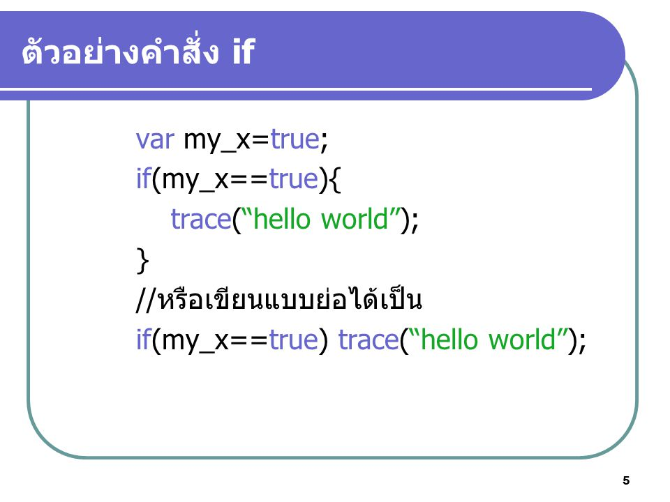ตัวอย่างคำสั่ง if var my_x=true; if(my_x==true){ trace( hello world );