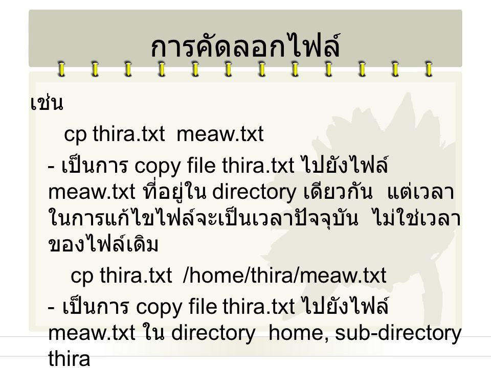 การคัดลอกไฟล์ เช่น cp thira.txt meaw.txt
