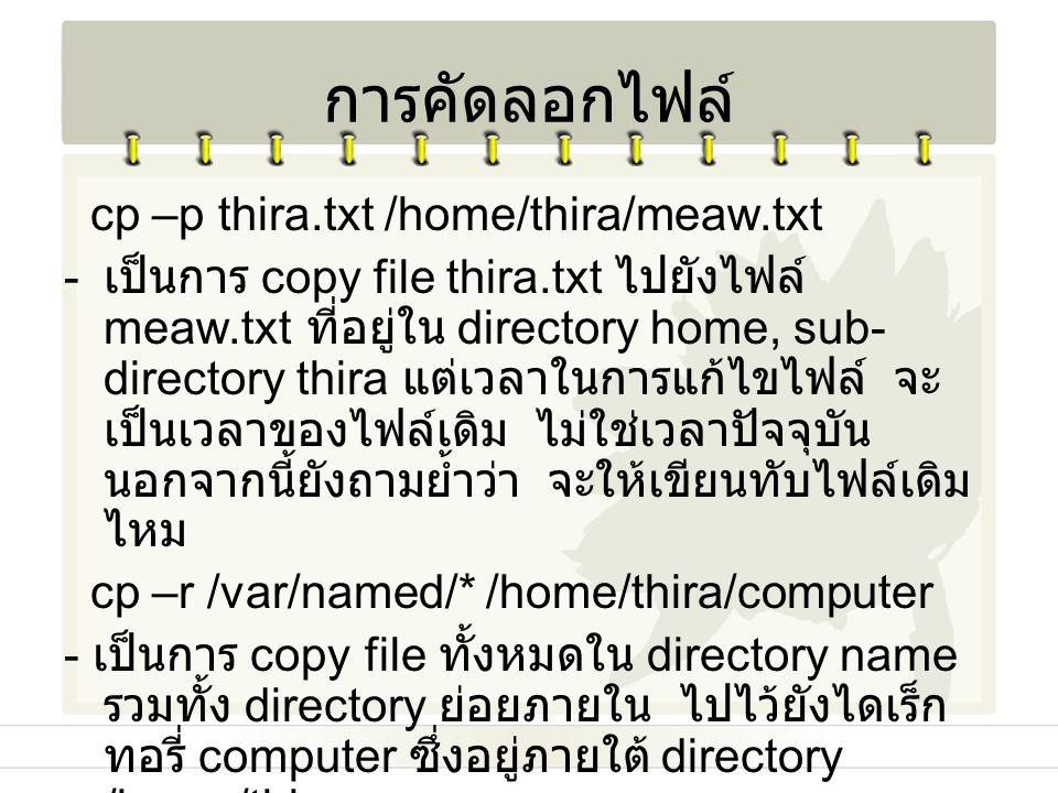 การคัดลอกไฟล์ cp –p thira.txt /home/thira/meaw.txt