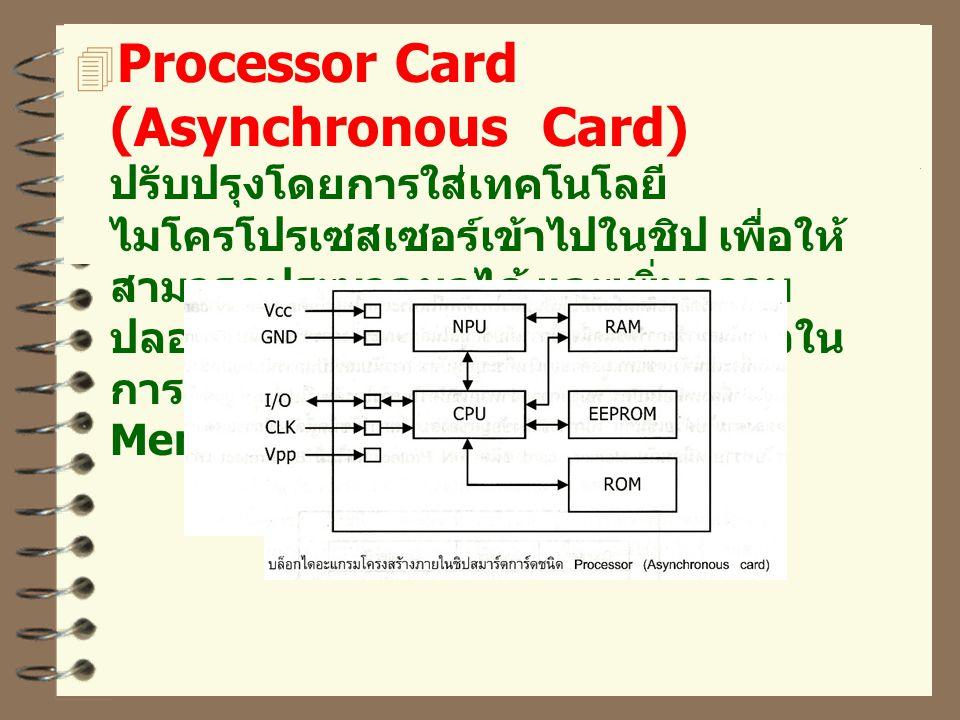Processor Card (Asynchronous Card) ปรับปรุงโดยการใส่เทคโนโลยีไมโครโปรเซสเซอร์เข้าไปในชิป เพื่อให้สามารถประมวลผลได้ และเพิ่มความปลอดภัยให้แก่ข้อมูล และมีความเร็วในการทำงานสูงกว่าสมาร์ตการ์ดชนิด Memory หลายเท่า