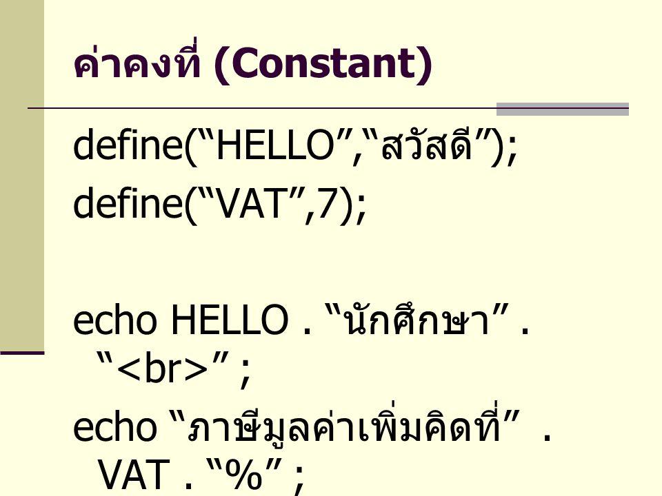 ค่าคงที่ (Constant) define( HELLO , สวัสดี ); define( VAT ,7); echo HELLO . นักศึกษา . <br> ;