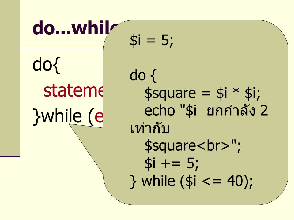 do...while do{ statement }while (expr) $i = 5; do { $square = $i * $i;