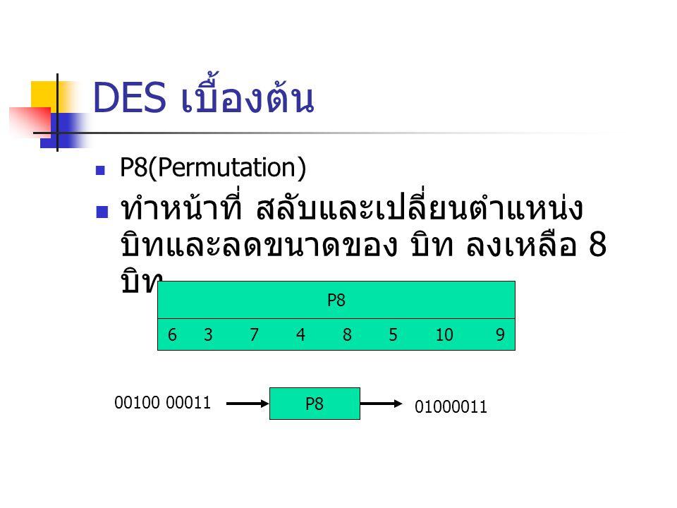DES เบื้องต้น P8(Permutation) ทำหน้าที่ สลับและเปลี่ยนตำแหน่งบิทและลดขนาดของ บิท ลงเหลือ 8 บิท. P8.