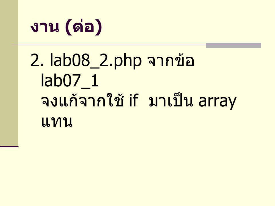 งาน (ต่อ) 2. lab08_2.php จากข้อ lab07_1 จงแก้จากใช้ if มาเป็น array แทน