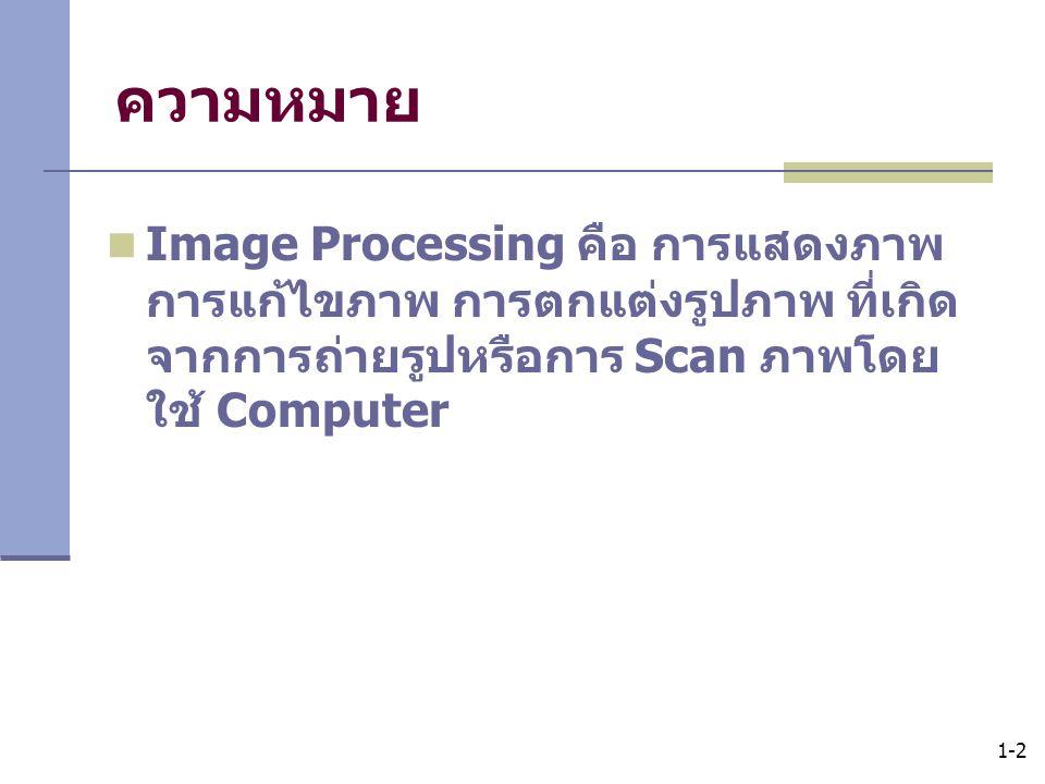ความหมาย Image Processing คือ การแสดงภาพ การแก้ไขภาพ การตกแต่งรูปภาพ ที่เกิดจากการถ่ายรูปหรือการ Scan ภาพโดยใช้ Computer.