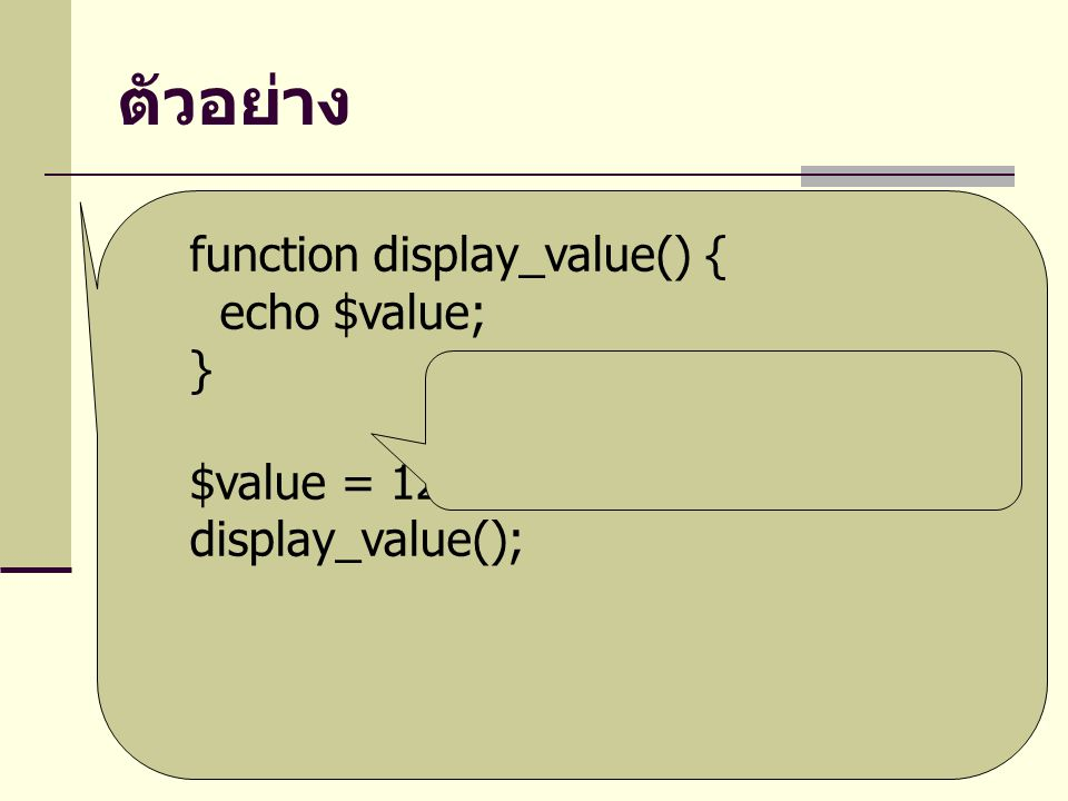 ตัวอย่าง function display_value() { echo $value; } $value = 125;