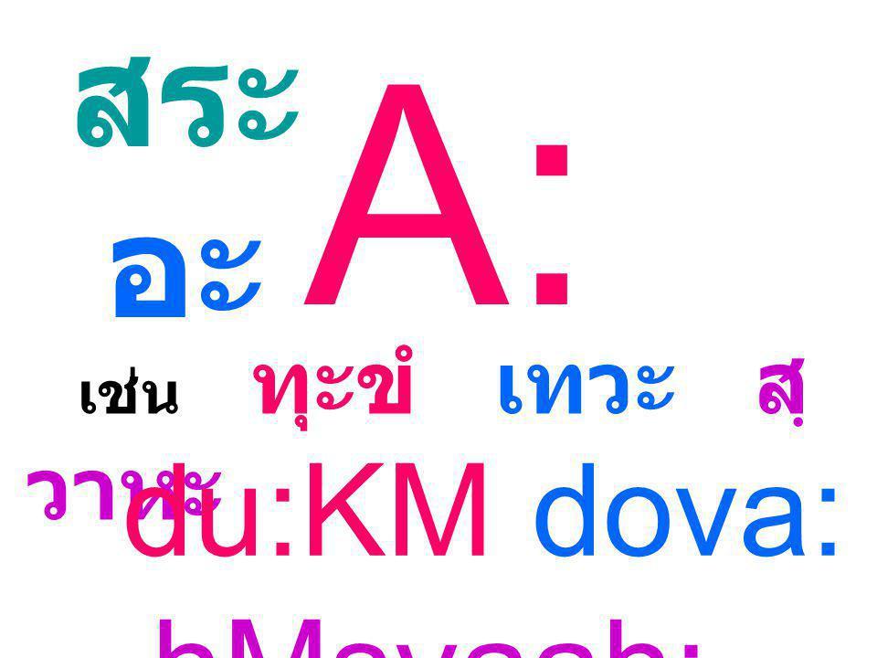 สระ อะ A: เช่น ทุะขํ เทวะ สฺวาหะ du:KM dova: hMsvaah: