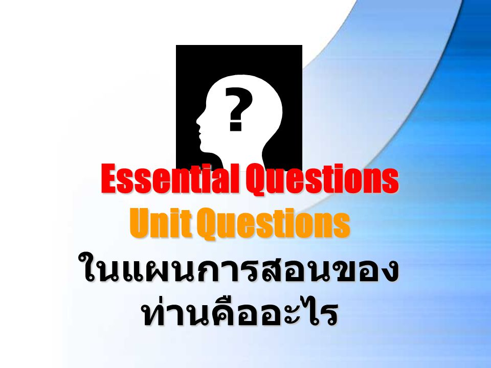 Essential Questions Unit Questions ในแผนการสอนของท่านคืออะไร