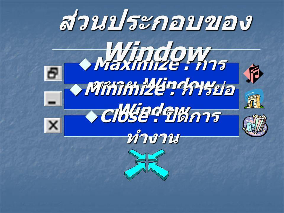 Maximize : การขยาย Window Minimize : การย่อ Window