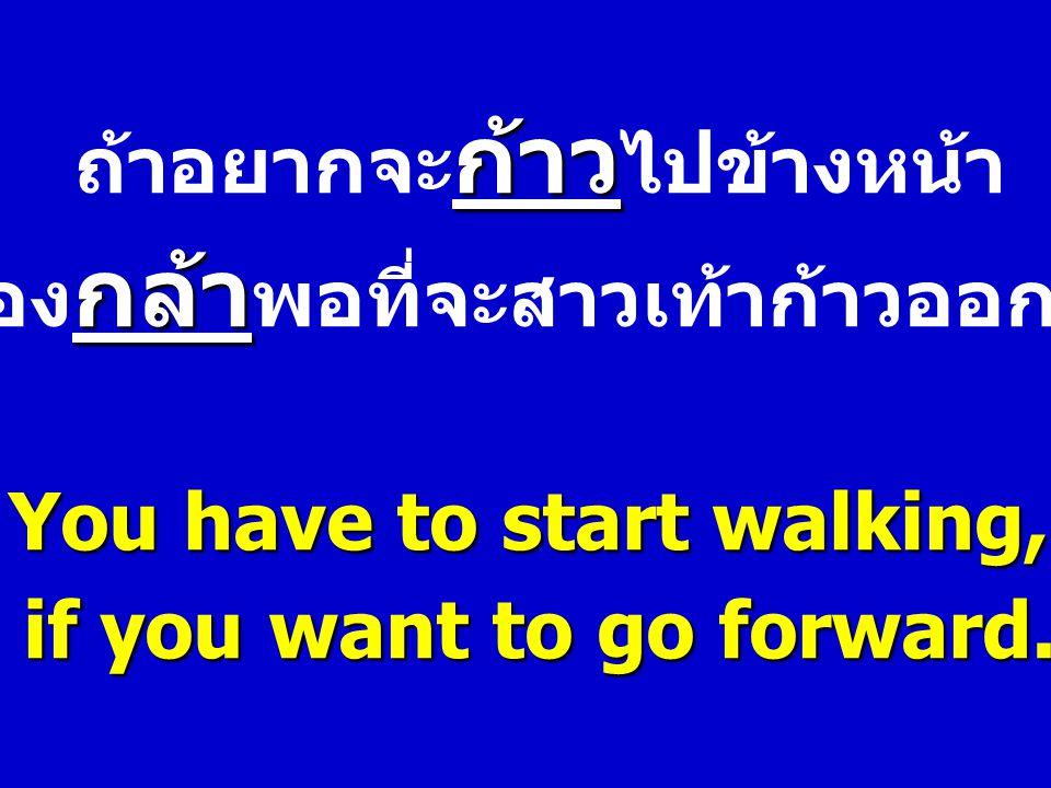 ถ้าอยากจะก้าวไปข้างหน้า ต้องกล้าพอที่จะสาวเท้าก้าวออกไป