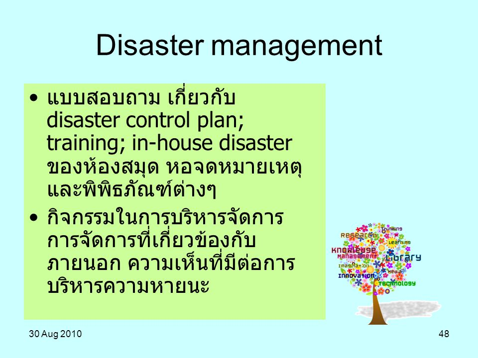 Disaster management แบบสอบถาม เกี่ยวกับ disaster control plan; training; in-house disaster ของห้องสมุด หอจดหมายเหตุ และพิพิธภัณฑ์ต่างๆ.