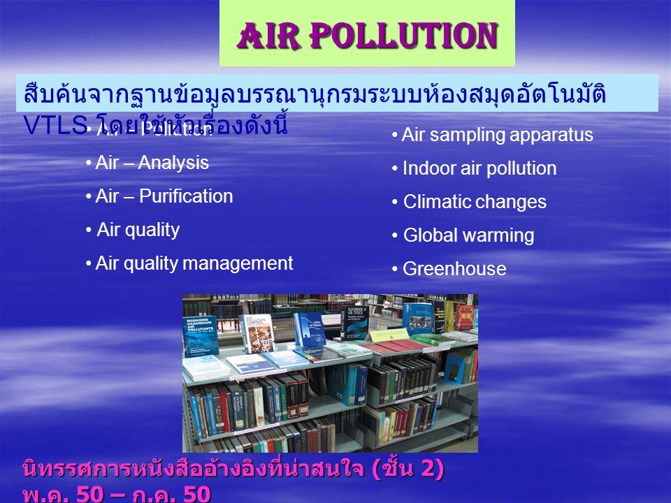 Air Pollution สืบค้นจากฐานข้อมูลบรรณานุกรมระบบห้องสมุดอัตโนมัติ VTLS โดยใช้หัวเรื่องดังนี้ Air – Pollution.