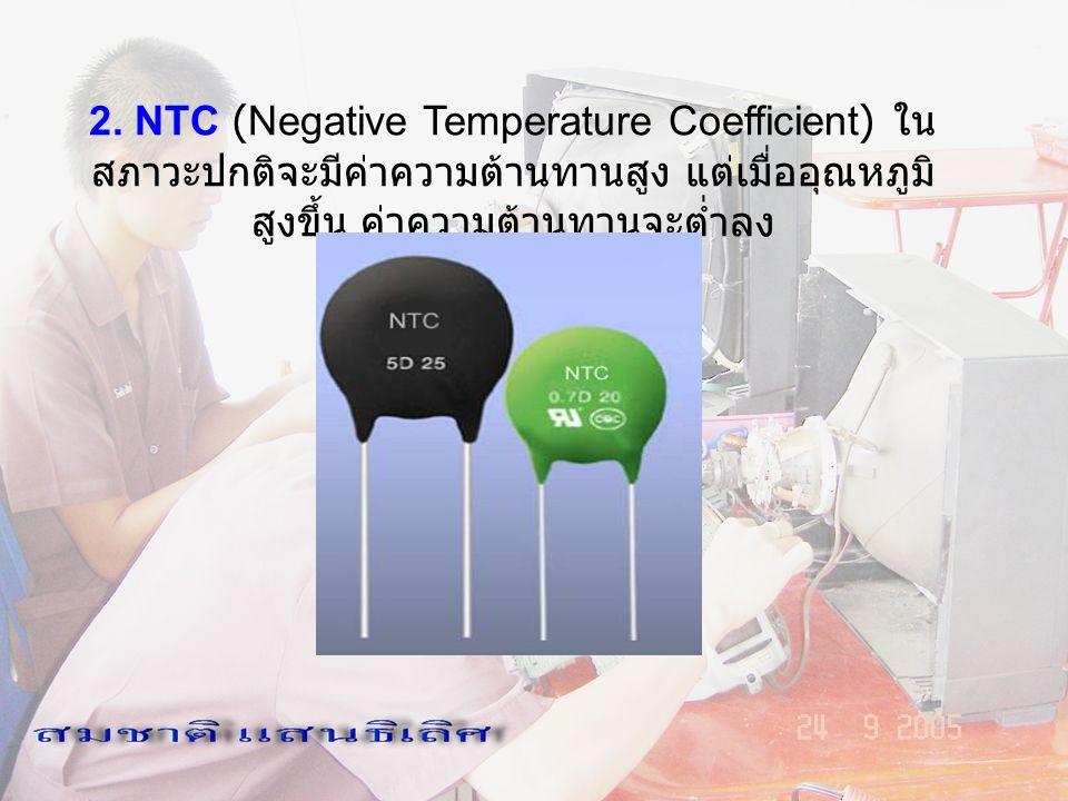 2. NTC (Negative Temperature Coefficient) ในสภาวะปกติจะมีค่าความต้านทานสูง แต่เมื่ออุณหภูมิสูงขึ้น ค่าความต้านทานจะต่ำลง