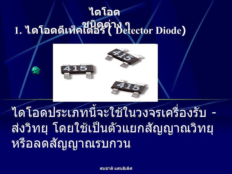 ไดโอดชนิดต่าง ๆ 1. ไไดโอดดีเท็คเตอร์ ( Detector Diode) ไดโอดประเภทนี้จะใช้ในวงจรเครื่องรับ - ส่งวิทยุ โดยใช้เป็นตัวแยกสัญญาณวิทยุ หรือลดสัญญาณรบกวน.