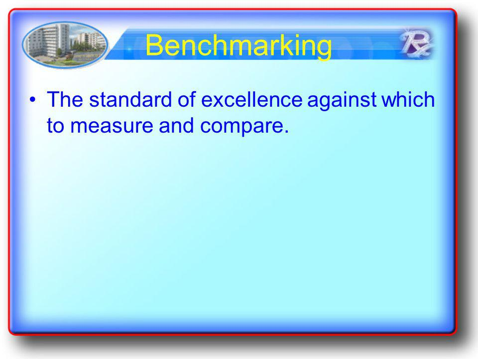 Benchmarking The standard of excellence against which to measure and compare.